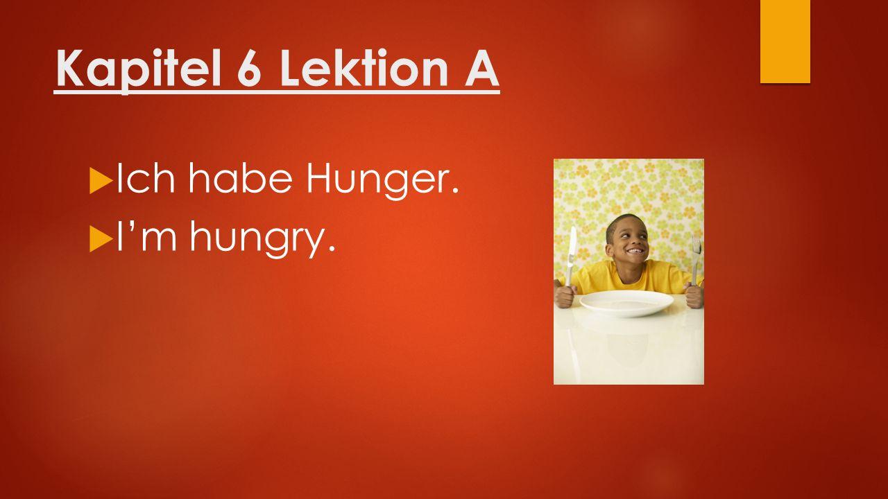 Kapitel 6 Lektion A  Ich habe Hunger.  I'm hungry.