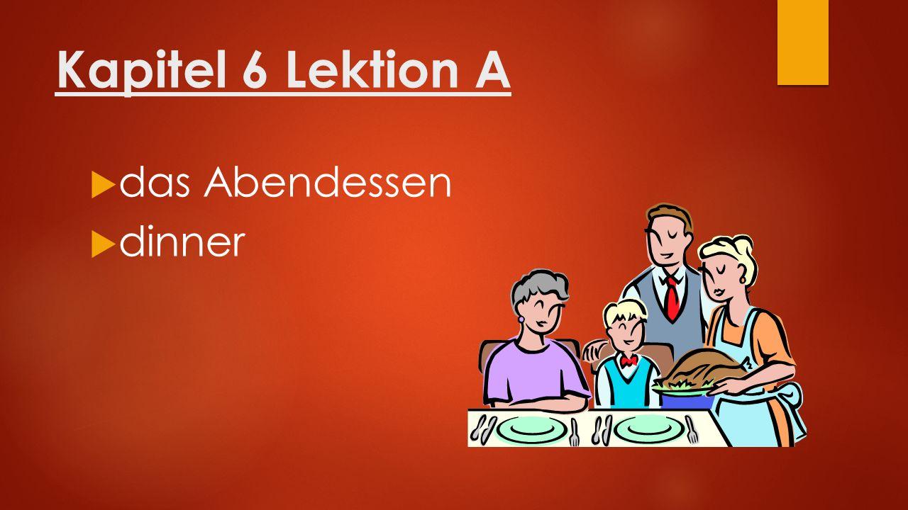 Kapitel 6 Lektion A  das Abendessen  dinner
