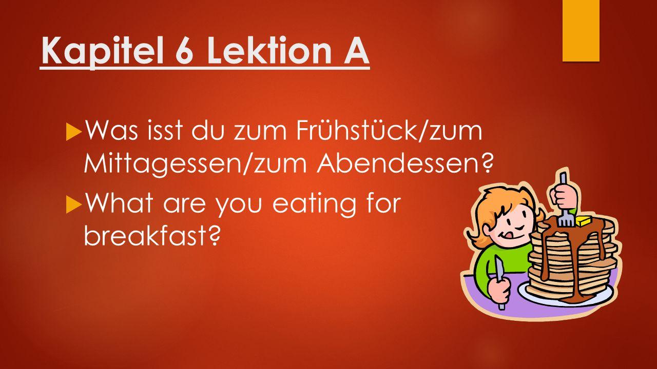 Kapitel 6 Lektion A  Was isst du zum Frühstück/zum Mittagessen/zum Abendessen?  What are you eating for breakfast?