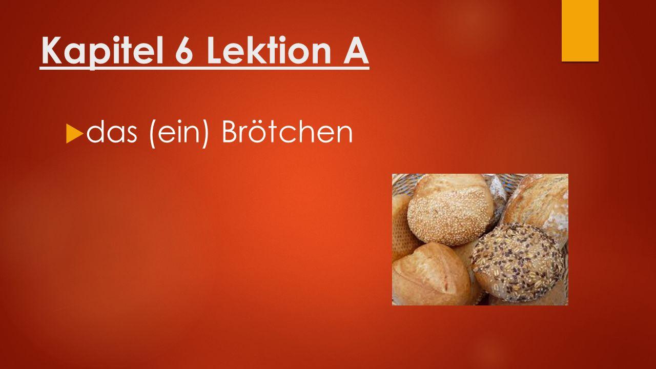 Kapitel 6 Lektion A  die (eine) Scheibe Brot mit Butter oder Marmelade