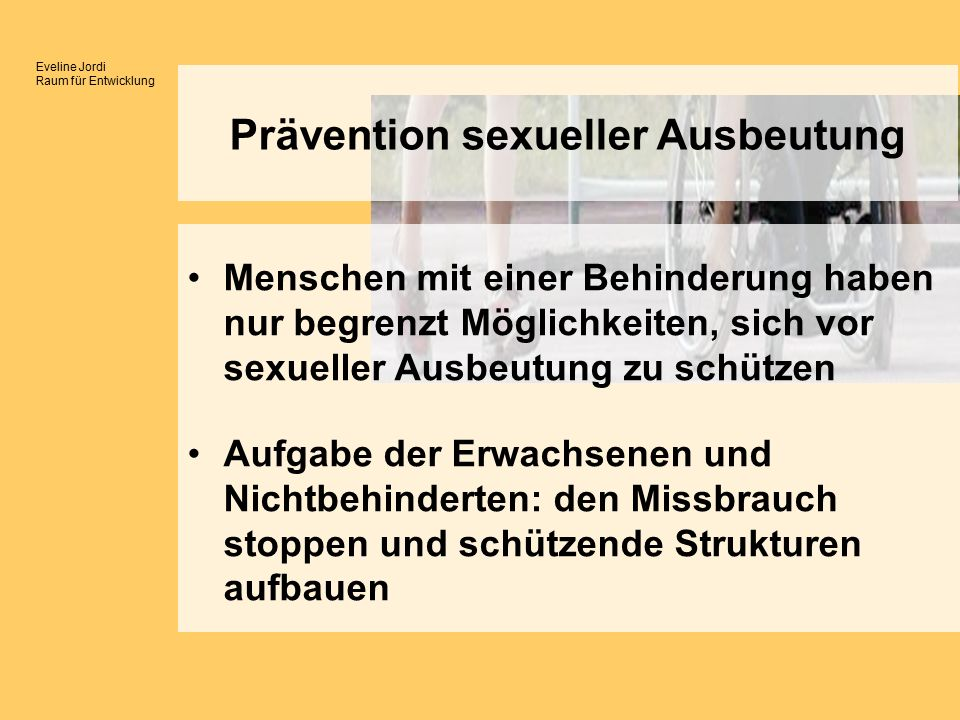 Eveline Jordi Raum für Entwicklung Menschen mit einer Behinderung haben nur begrenzt Möglichkeiten, sich vor sexueller Ausbeutung zu schützen Aufgabe der Erwachsenen und Nichtbehinderten: den Missbrauch stoppen und schützende Strukturen aufbauen Prävention sexueller Ausbeutung