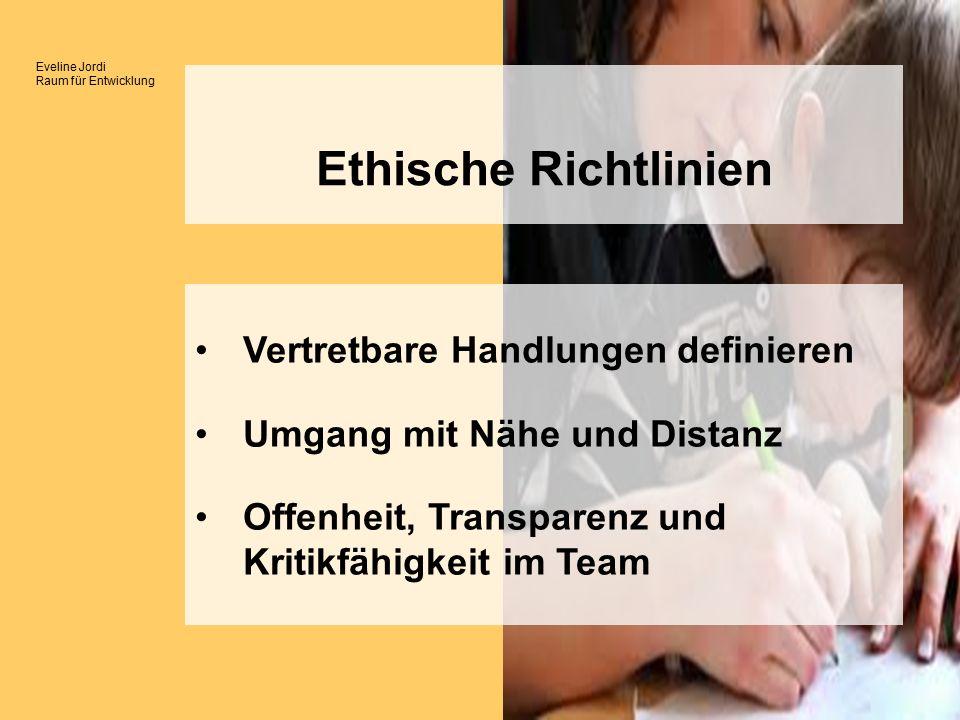 Eveline Jordi Raum für Entwicklung Ethische Richtlinien Vertretbare Handlungen definieren Umgang mit Nähe und Distanz Offenheit, Transparenz und Kritikfähigkeit im Team