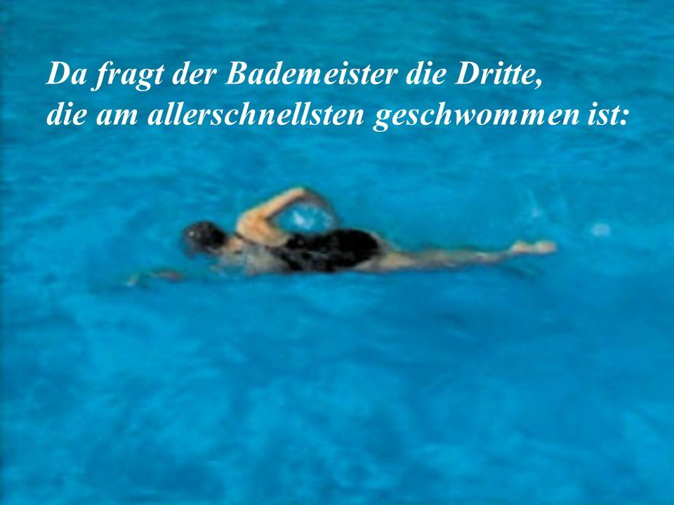 Da fragt der Bademeister die Dritte, die am allerschnellsten geschwommen ist: