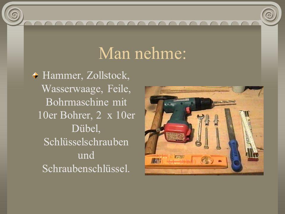 Man nehme: Hammer, Zollstock, Wasserwaage, Feile, Bohrmaschine mit 10er Bohrer, 2 x 10er Dübel, Schlüsselschrauben und Schraubenschlüssel.