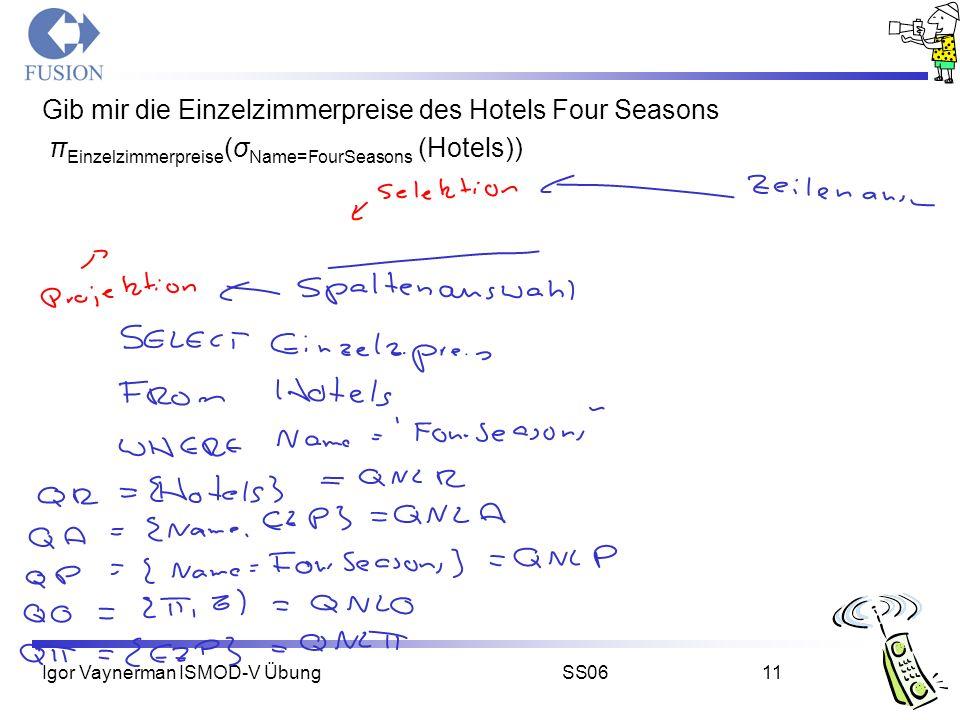 Igor Vaynerman ISMOD-V ÜbungSS0611 Gib mir die Einzelzimmerpreise des Hotels Four Seasons π Einzelzimmerpreise (σ Name=FourSeasons (Hotels))
