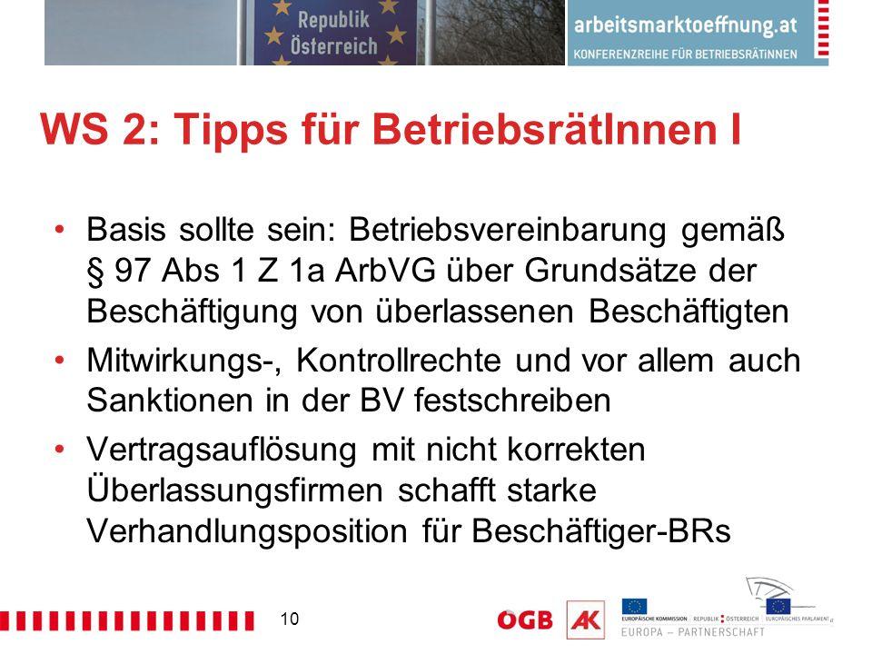 10 WS 2: Tipps für BetriebsrätInnen I Basis sollte sein: Betriebsvereinbarung gemäß § 97 Abs 1 Z 1a ArbVG über Grundsätze der Beschäftigung von überlassenen Beschäftigten Mitwirkungs-, Kontrollrechte und vor allem auch Sanktionen in der BV festschreiben Vertragsauflösung mit nicht korrekten Überlassungsfirmen schafft starke Verhandlungsposition für Beschäftiger-BRs