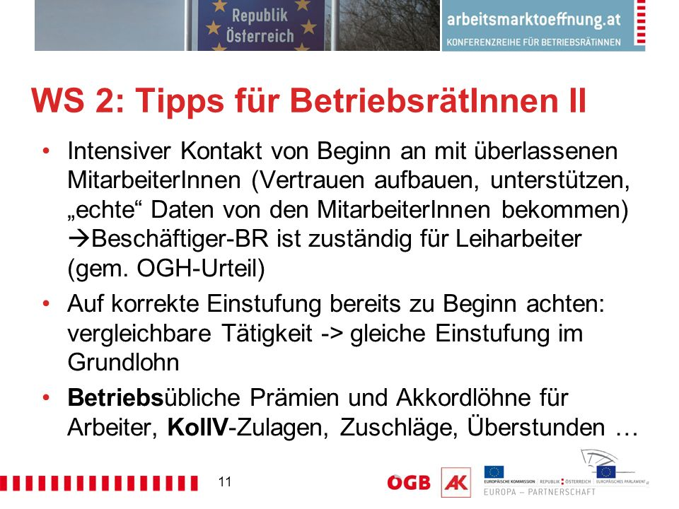 """11 WS 2: Tipps für BetriebsrätInnen II Intensiver Kontakt von Beginn an mit überlassenen MitarbeiterInnen (Vertrauen aufbauen, unterstützen, """"echte Daten von den MitarbeiterInnen bekommen)  Beschäftiger-BR ist zuständig für Leiharbeiter (gem."""