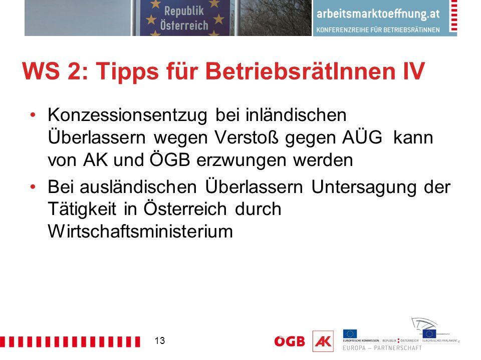 13 WS 2: Tipps für BetriebsrätInnen IV Konzessionsentzug bei inländischen Überlassern wegen Verstoß gegen AÜG kann von AK und ÖGB erzwungen werden Bei ausländischen Überlassern Untersagung der Tätigkeit in Österreich durch Wirtschaftsministerium