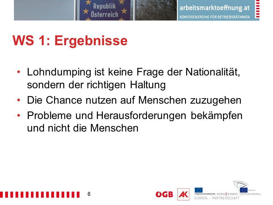 6 WS 1: Ergebnisse Lohndumping ist keine Frage der Nationalität, sondern der richtigen Haltung Die Chance nutzen auf Menschen zuzugehen Probleme und Herausforderungen bekämpfen und nicht die Menschen
