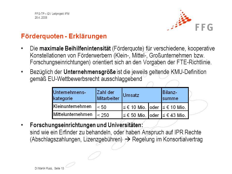 FFG-TP – I2V Leitprojekt IFM 28.4..2008 DI Martin Russ, Seite 13 Förderquoten - Erklärungen Die maximale Beihilfenintensität (Förderquote) für verschiedene, kooperative Konstellationen von Förderwerbern (Klein-, Mittel-, Großunternehmen bzw.