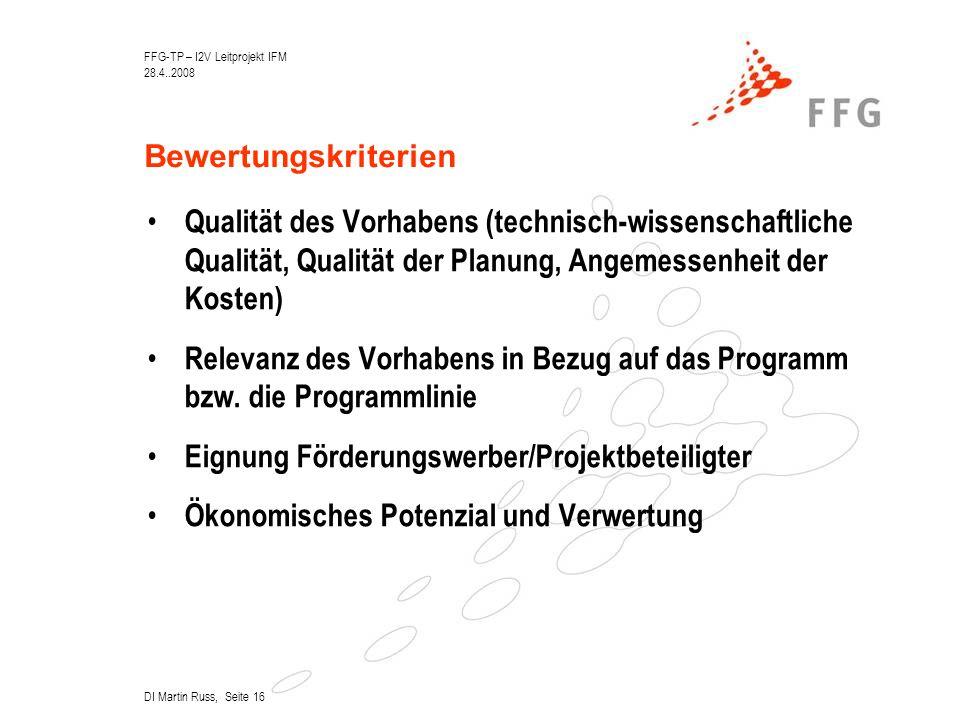 FFG-TP – I2V Leitprojekt IFM 28.4..2008 DI Martin Russ, Seite 16 Bewertungskriterien Qualität des Vorhabens (technisch-wissenschaftliche Qualität, Qualität der Planung, Angemessenheit der Kosten) Relevanz des Vorhabens in Bezug auf das Programm bzw.