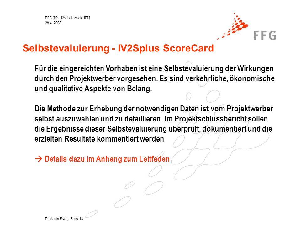 FFG-TP – I2V Leitprojekt IFM 28.4..2008 DI Martin Russ, Seite 18 Selbstevaluierung - IV2Splus ScoreCard Für die eingereichten Vorhaben ist eine Selbstevaluierung der Wirkungen durch den Projektwerber vorgesehen.
