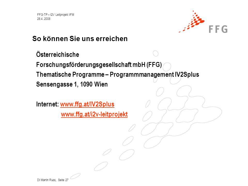 FFG-TP – I2V Leitprojekt IFM 28.4..2008 DI Martin Russ, Seite 27 So können Sie uns erreichen Österreichische Forschungsförderungsgesellschaft mbH (FFG) Thematische Programme – Programmmanagement IV2Splus Sensengasse 1, 1090 Wien Internet: www.ffg.at/IV2Spluswww.ffg.at/IV2Splus www.ffg.at/i2v-leitprojekt