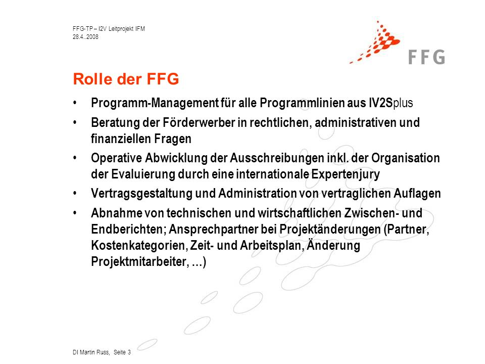 FFG-TP – I2V Leitprojekt IFM 28.4..2008 DI Martin Russ, Seite 3 Rolle der FFG Programm-Management für alle Programmlinien aus IV2S plus Beratung der Förderwerber in rechtlichen, administrativen und finanziellen Fragen Operative Abwicklung der Ausschreibungen inkl.