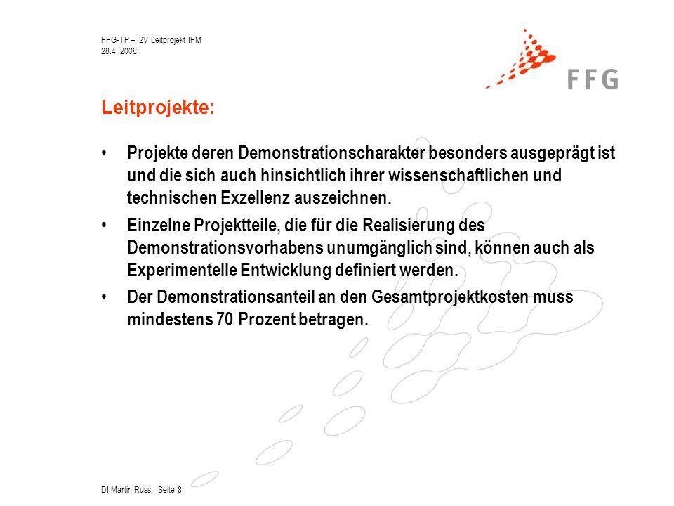 FFG-TP – I2V Leitprojekt IFM 28.4..2008 DI Martin Russ, Seite 8 Leitprojekte: Projekte deren Demonstrationscharakter besonders ausgeprägt ist und die sich auch hinsichtlich ihrer wissenschaftlichen und technischen Exzellenz auszeichnen.