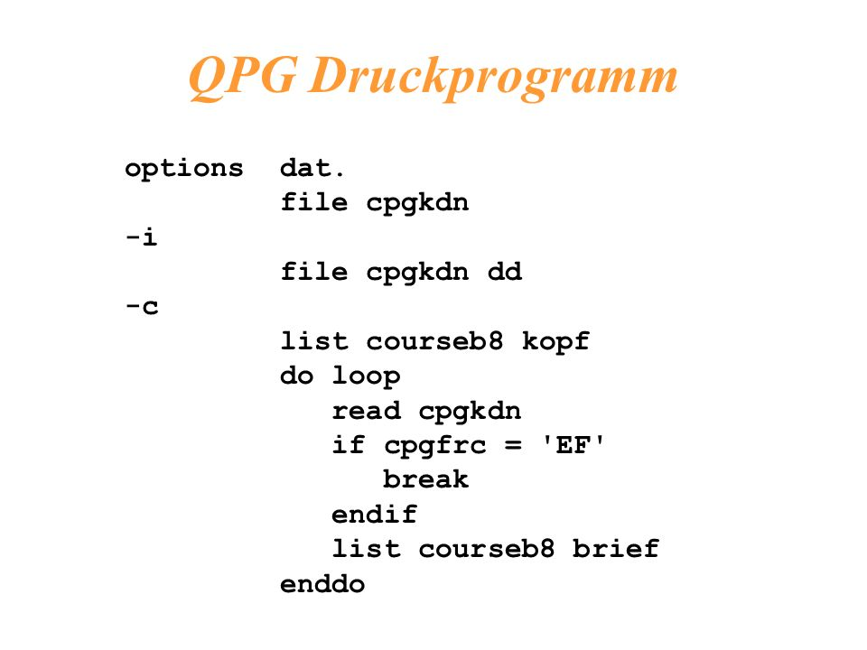 options dat. file cpgkdn -i file cpgkdn dd -c list courseb8 kopf do loop read cpgkdn if cpgfrc = 'EF' break endif list courseb8 brief enddo QPG Druckp