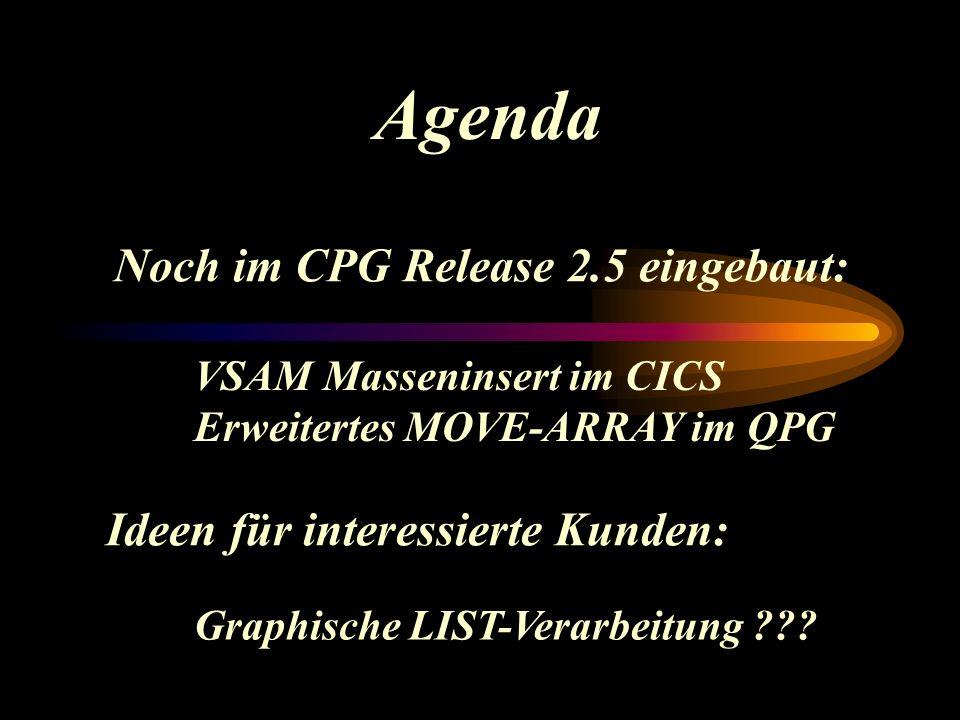Agenda Noch im CPG Release 2.5 eingebaut: VSAM Masseninsert im CICS Erweitertes MOVE-ARRAY im QPG Ideen für interessierte Kunden: Graphische LIST-Verarbeitung