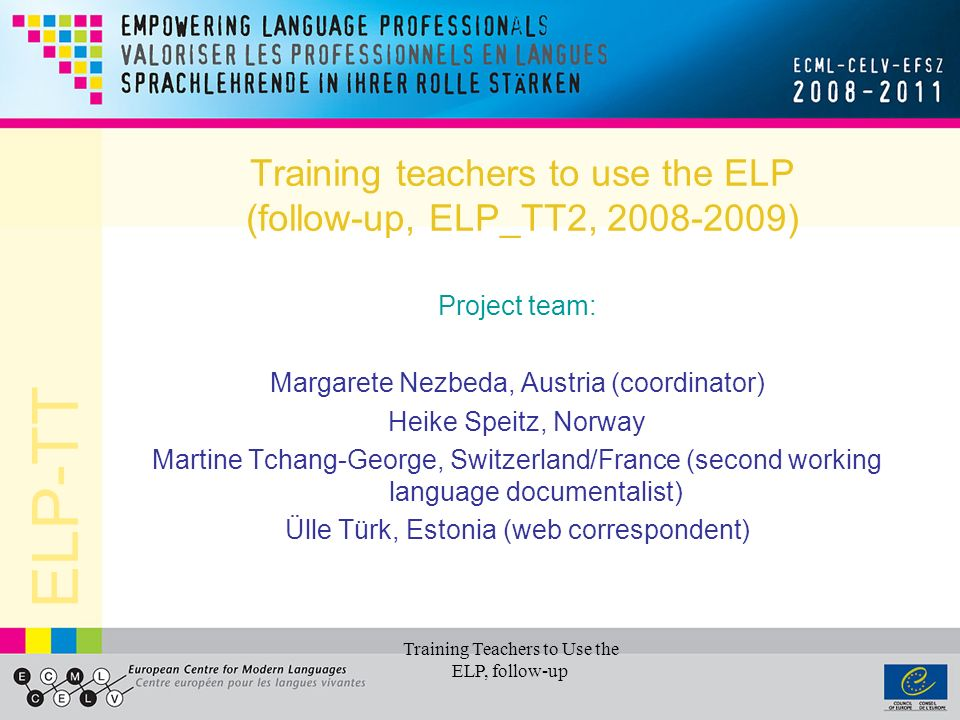 ELP-TT Training Teachers to Use the ELP, follow-up Training teachers to use the ELP (follow-up, ELP_TT2, 2008-2009) Project team: Margarete Nezbeda, Austria (coordinator) Heike Speitz, Norway Martine Tchang-George, Switzerland/France (second working language documentalist) Ülle Türk, Estonia (web correspondent)