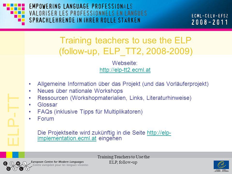 ELP-TT Training Teachers to Use the ELP, follow-up Training teachers to use the ELP (follow-up, ELP_TT2, 2008-2009) Forum: http://elp-tt2.ecml.at/Forum/tabid/584/language/en-GB/Default.aspx Ein interaktives Werkzeug zur Etablierung eines ELP Netzwerks für Experten (in den Mitgliedsländern des ECML) Ziel: Austausch von Information (  FAQs), ELP Erfahrungen und Materialien in unterschiedlichen Sprachen Offenes Forum, ohne Registrierung