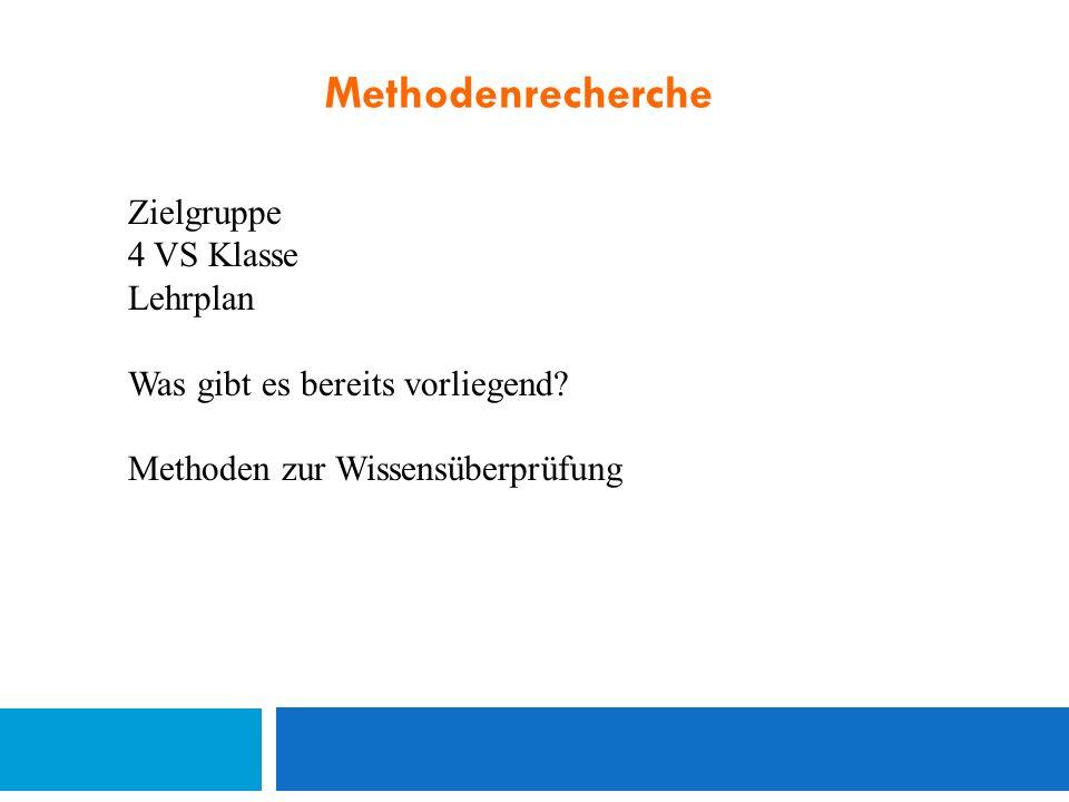 Methodenrecherche Zielgruppe 4 VS Klasse Lehrplan Was gibt es bereits vorliegend? Methoden zur Wissensüberprüfung