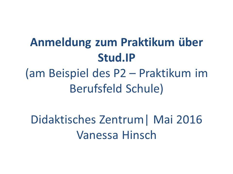 Anmeldung zum Praktikum über Stud.IP (am Beispiel des P2 – Praktikum im Berufsfeld Schule) Didaktisches Zentrum| Mai 2016 Vanessa Hinsch