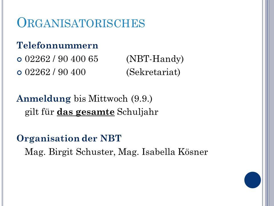 O RGANISATORISCHES Telefonnummern 02262 / 90 400 65 (NBT-Handy) 02262 / 90 400(Sekretariat) Anmeldung bis Mittwoch (9.9.) gilt für das gesamte Schuljahr Organisation der NBT Mag.
