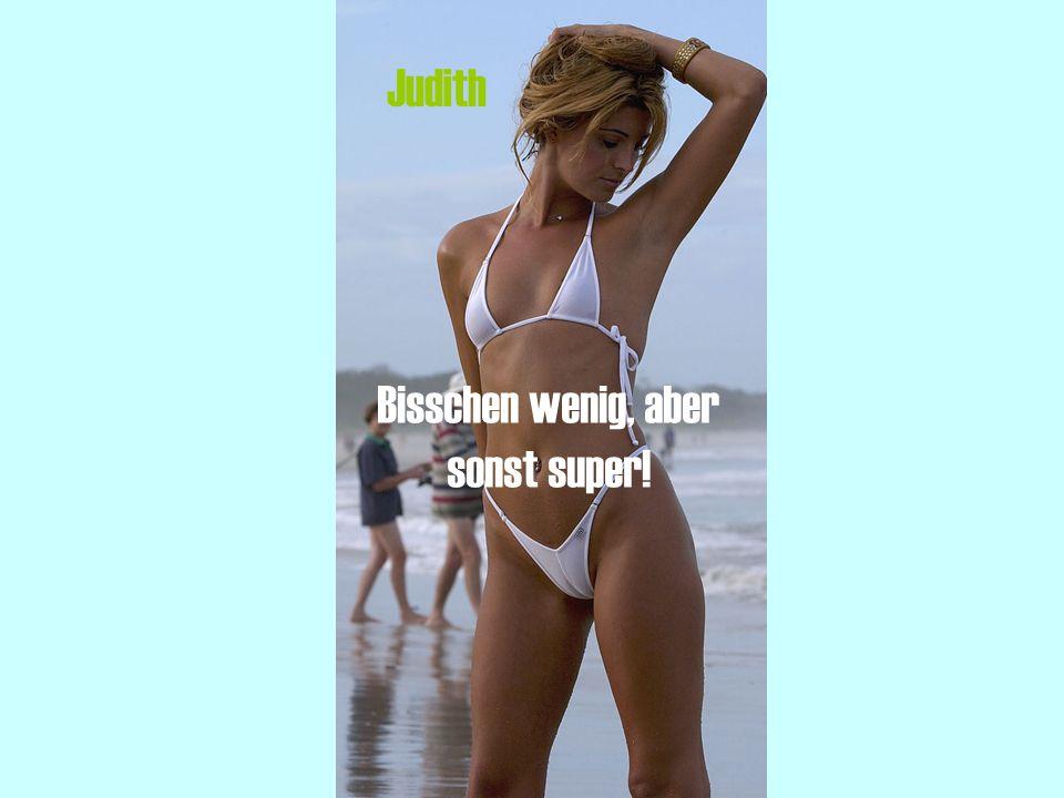 Judith Bisschen wenig, aber sonst super!