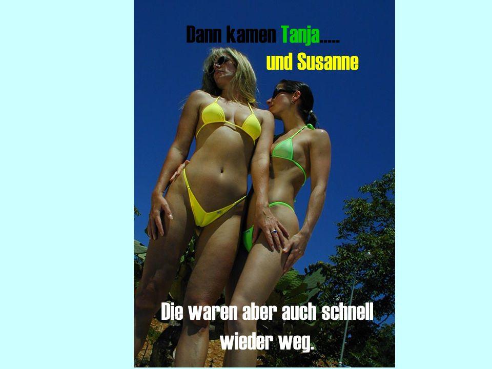 Dann kamen Tanja..... und Susanne Die waren aber auch schnell wieder weg.