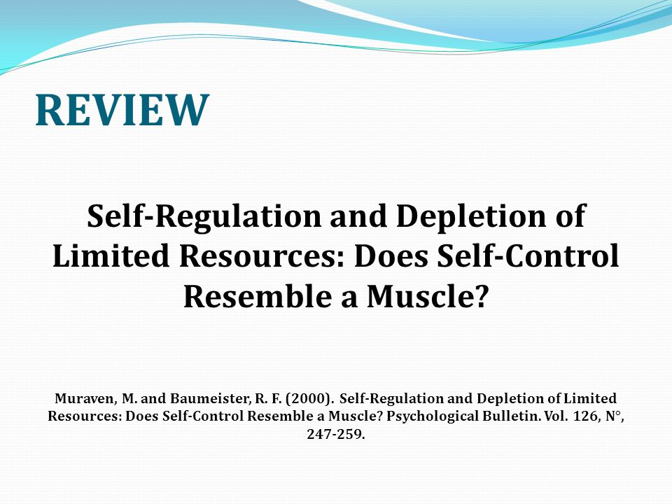 REVIEW Self-Regulation and Depletion of Limited Resources: Does Self-Control Resemble a Muscle? Muraven, M. and Baumeister, R. F. (2000). Self-Regulat