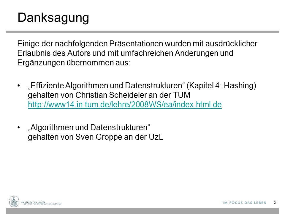 """Danksagung Einige der nachfolgenden Präsentationen wurden mit ausdrücklicher Erlaubnis des Autors und mit umfachreichen Änderungen und Ergänzungen übernommen aus: """"Effiziente Algorithmen und Datenstrukturen (Kapitel 4: Hashing) gehalten von Christian Scheideler an der TUM http://www14.in.tum.de/lehre/2008WS/ea/index.html.de http://www14.in.tum.de/lehre/2008WS/ea/index.html.de """"Algorithmen und Datenstrukturen gehalten von Sven Groppe an der UzL 3"""