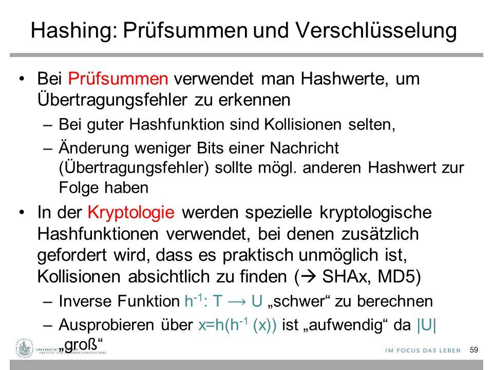 Hashing: Prüfsummen und Verschlüsselung Bei Prüfsummen verwendet man Hashwerte, um Übertragungsfehler zu erkennen –Bei guter Hashfunktion sind Kollisionen selten, –Änderung weniger Bits einer Nachricht (Übertragungsfehler) sollte mögl.