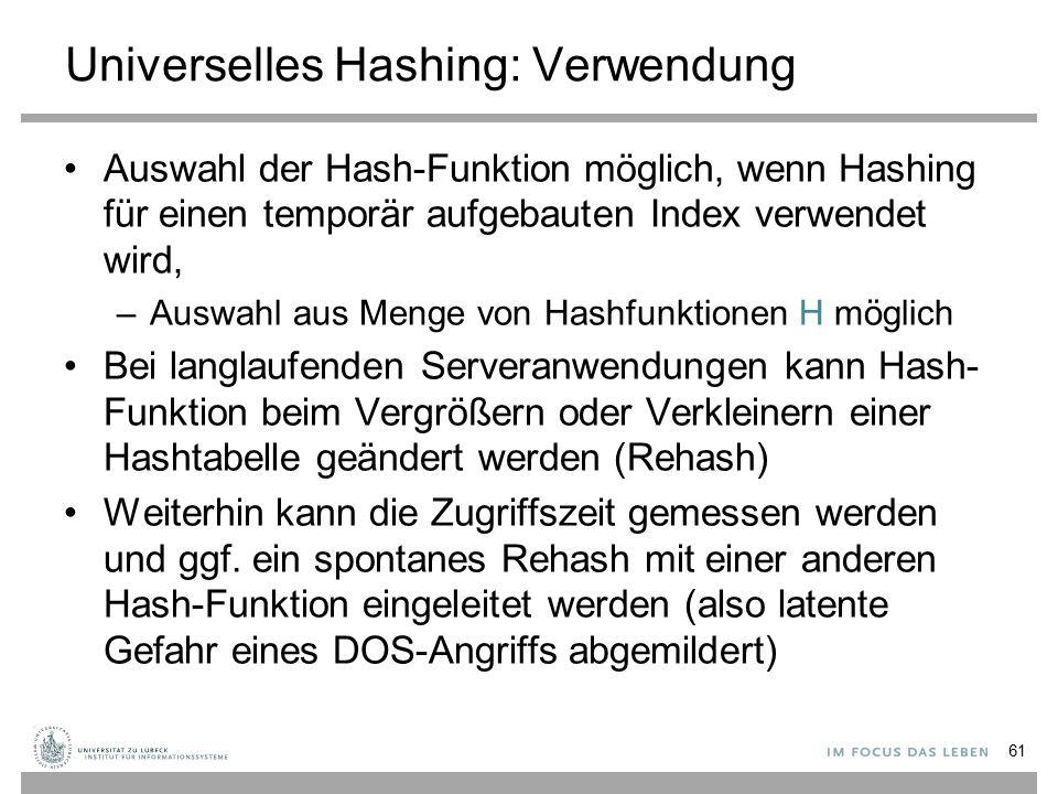Universelles Hashing: Verwendung Auswahl der Hash-Funktion möglich, wenn Hashing für einen temporär aufgebauten Index verwendet wird, –Auswahl aus Menge von Hashfunktionen H möglich Bei langlaufenden Serveranwendungen kann Hash- Funktion beim Vergrößern oder Verkleinern einer Hashtabelle geändert werden (Rehash) Weiterhin kann die Zugriffszeit gemessen werden und ggf.