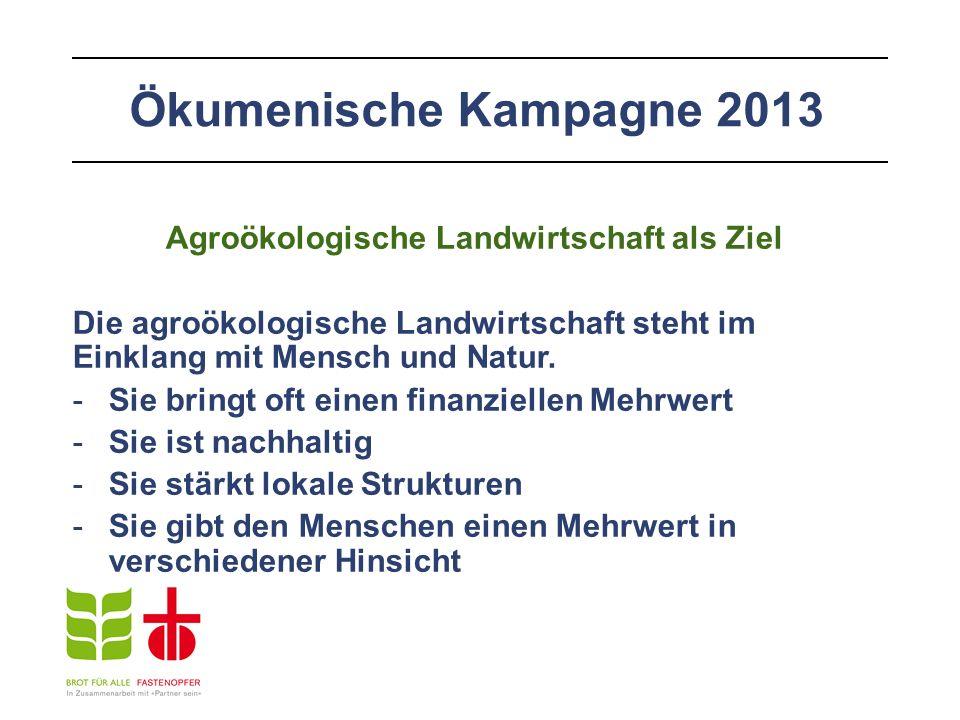 Ökumenische Kampagne 2013 Agroökologische Landwirtschaft als Ziel Die agroökologische Landwirtschaft steht im Einklang mit Mensch und Natur.