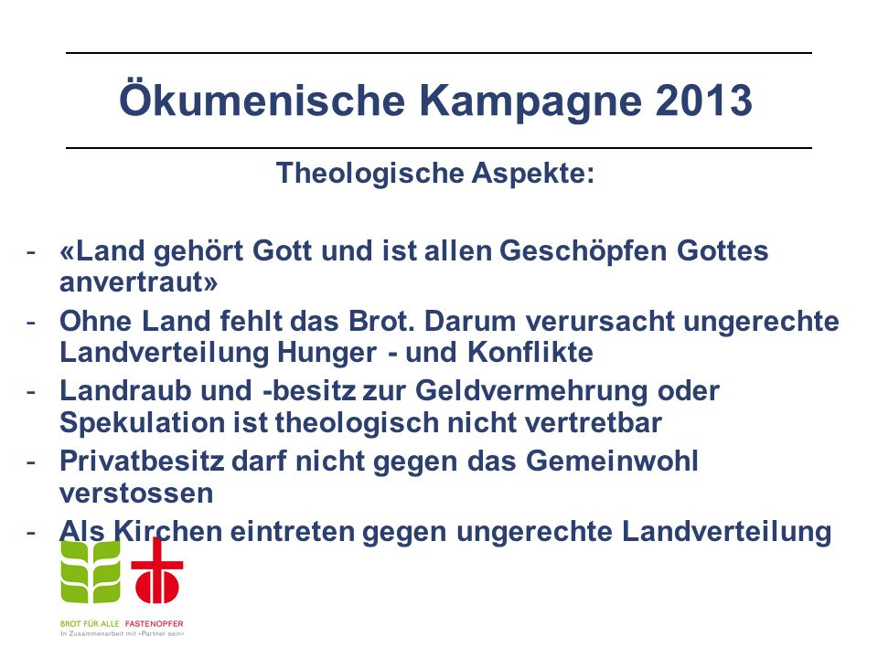 Ökumenische Kampagne 2013 Theologische Aspekte: -«Land gehört Gott und ist allen Geschöpfen Gottes anvertraut» -Ohne Land fehlt das Brot. Darum verurs