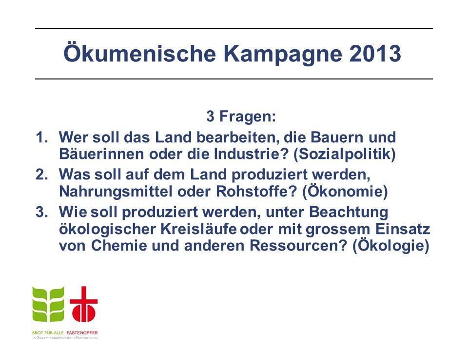 Ökumenische Kampagne 2013 3 Fragen: 1.Wer soll das Land bearbeiten, die Bauern und Bäuerinnen oder die Industrie? (Sozialpolitik) 2.Was soll auf dem L