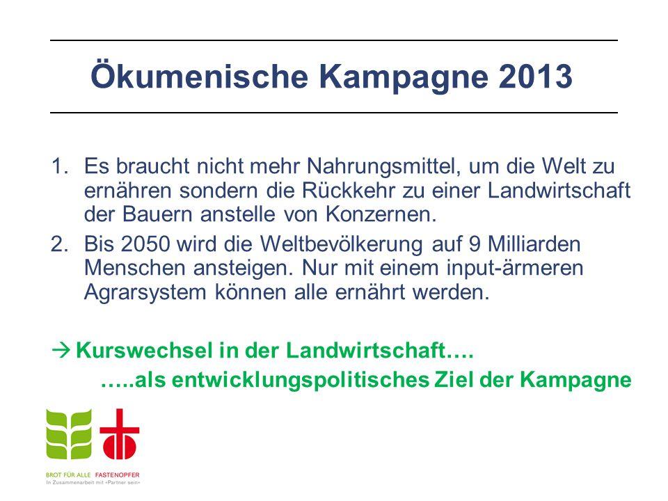 Ökumenische Kampagne 2013 1.Es braucht nicht mehr Nahrungsmittel, um die Welt zu ernähren sondern die Rückkehr zu einer Landwirtschaft der Bauern anstelle von Konzernen.