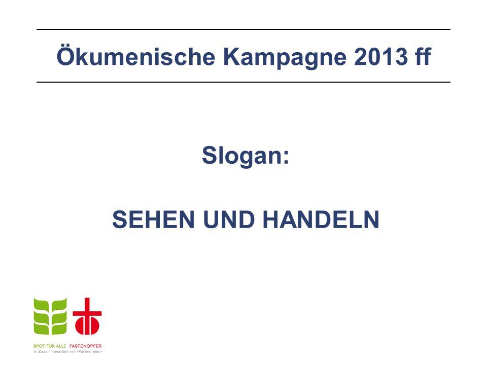 Ökumenische Kampagne 2013 ff Slogan: SEHEN UND HANDELN