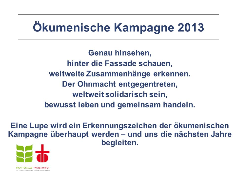 Ökumenische Kampagne 2013 Genau hinsehen, hinter die Fassade schauen, weltweite Zusammenhänge erkennen. Der Ohnmacht entgegentreten, weltweit solidari