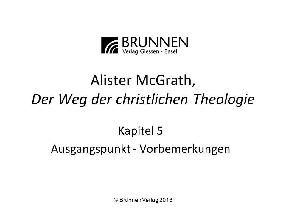 Alister McGrath, Der Weg der christlichen Theologie Kapitel 5 Ausgangspunkt - Vorbemerkungen © Brunnen Verlag 2013