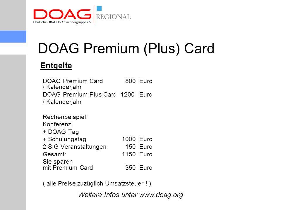 Entgelte DOAG Premium Card 800Euro / Kalenderjahr DOAG Premium Plus Card 1200Euro / Kalenderjahr Rechenbeispiel: Konferenz, + DOAG Tag + Schulungstag1000Euro 2 SIG Veranstaltungen 150Euro Gesamt:1150Euro Sie sparen mit Premium Card 350Euro ( alle Preise zuzüglich Umsatzsteuer .