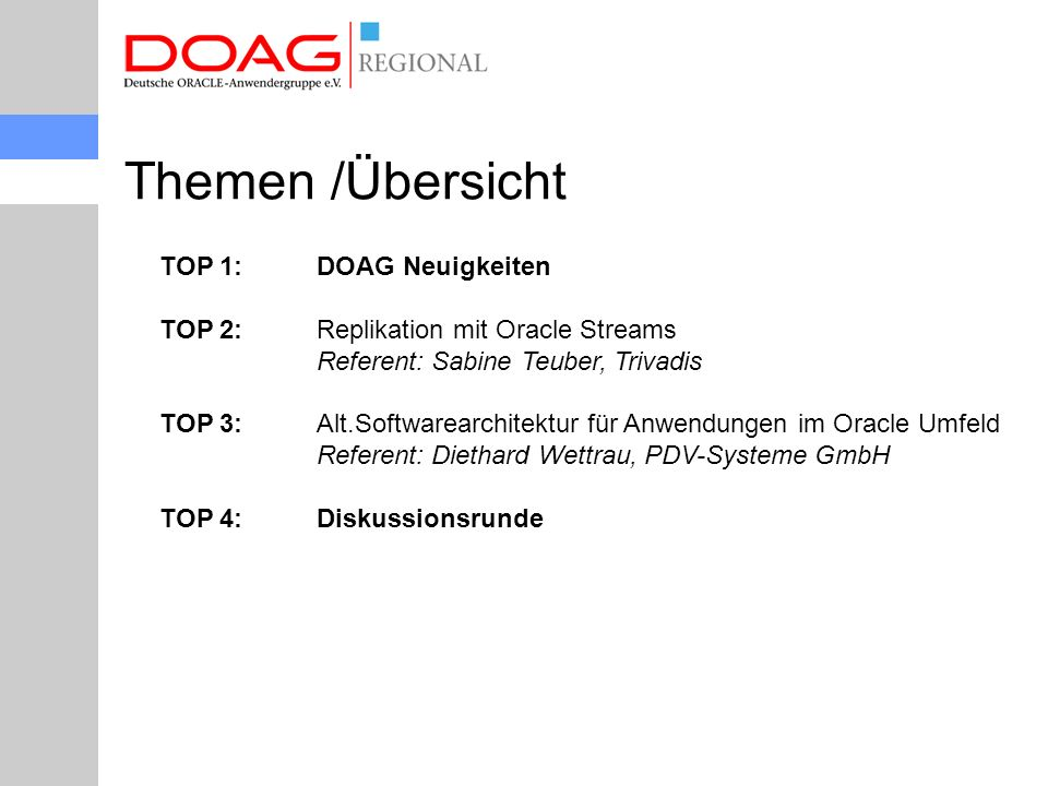 Themen /Übersicht TOP 1: DOAG Neuigkeiten TOP 2: Replikation mit Oracle Streams Referent: Sabine Teuber, Trivadis TOP 3: Alt.Softwarearchitektur für Anwendungen im Oracle Umfeld Referent: Diethard Wettrau, PDV-Systeme GmbH TOP 4: Diskussionsrunde