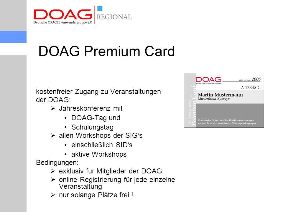 DOAG Premium Card kostenfreier Zugang zu Veranstaltungen der DOAG:  Jahreskonferenz mit DOAG-Tag und Schulungstag  allen Workshops der SIG's einschließlich SID's aktive Workshops Bedingungen:  exklusiv für Mitglieder der DOAG  online Registrierung für jede einzelne Veranstaltung  nur solange Plätze frei !