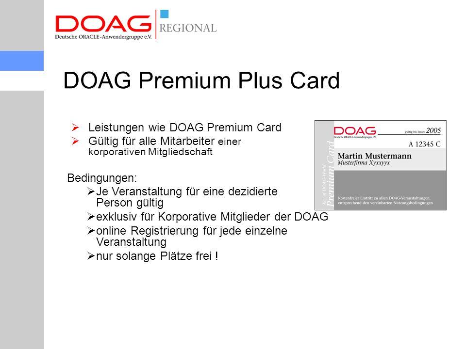  Leistungen wie DOAG Premium Card  Gültig für alle Mitarbeiter einer korporativen Mitgliedschaft DOAG Premium Plus Card Bedingungen:  Je Veranstaltung für eine dezidierte Person gültig  exklusiv für Korporative Mitglieder der DOAG  online Registrierung für jede einzelne Veranstaltung  nur solange Plätze frei !