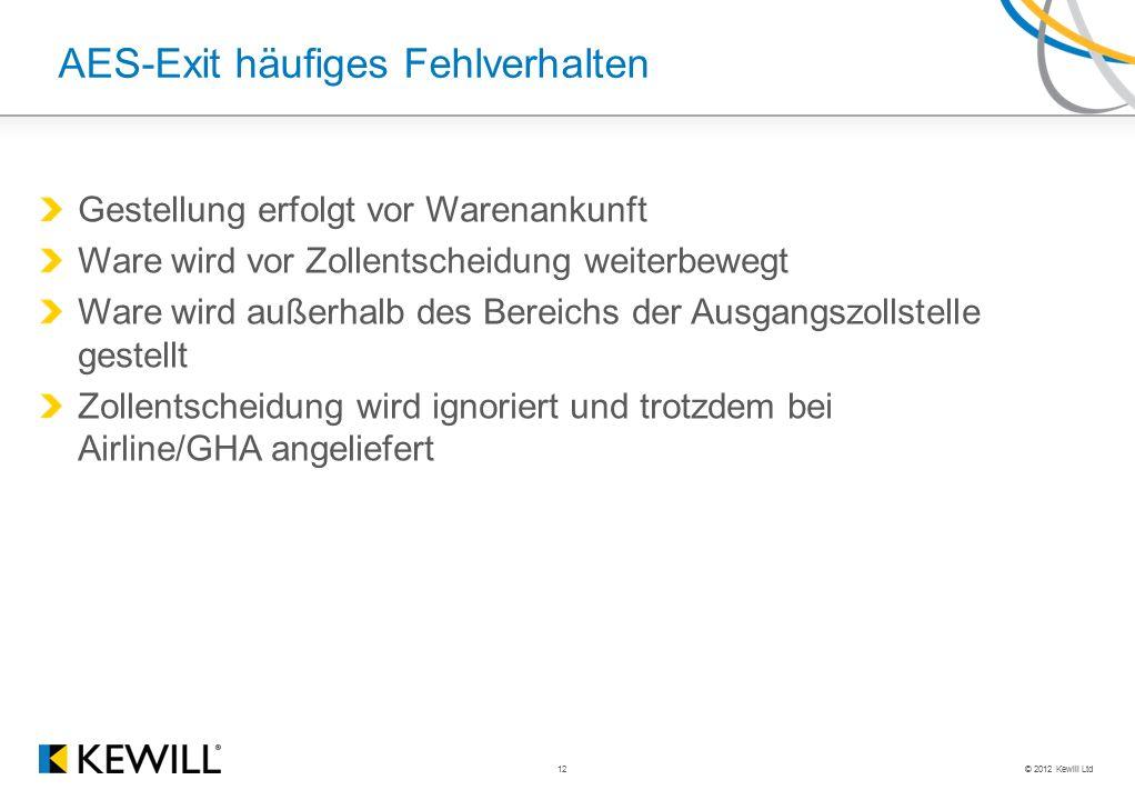 © 2012 Kewill Ltd 12 AES-Exit häufiges Fehlverhalten Gestellung erfolgt vor Warenankunft Ware wird vor Zollentscheidung weiterbewegt Ware wird außerha