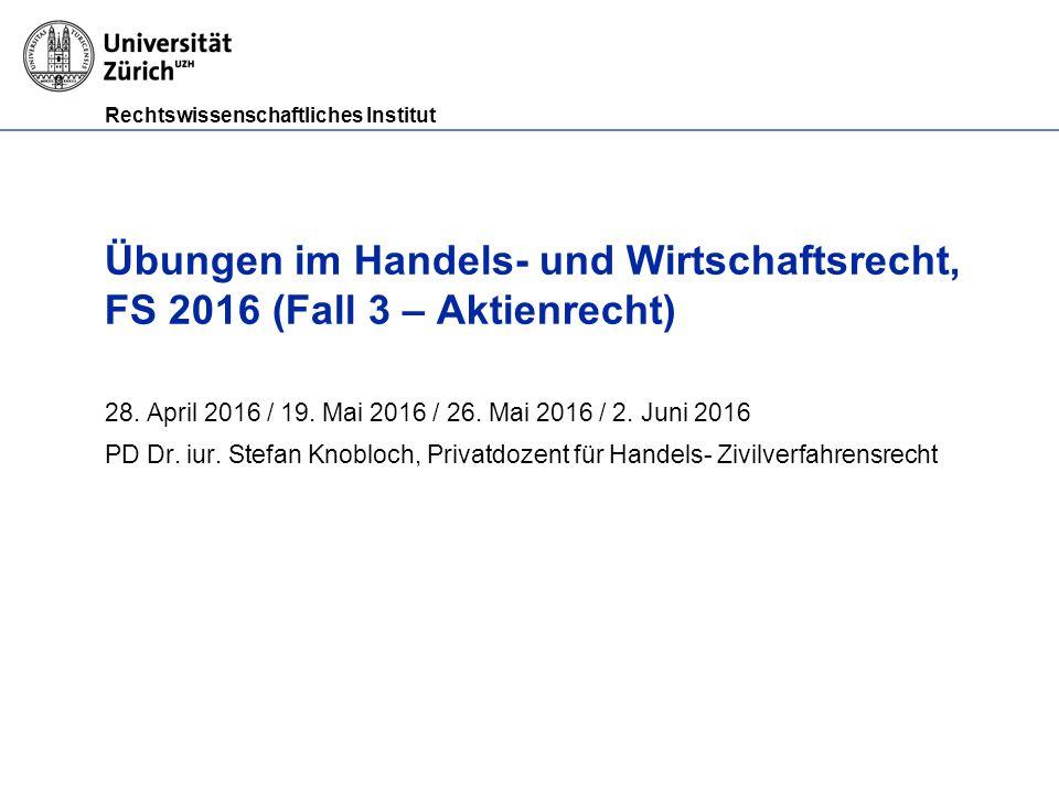 Rechtswissenschaftliches Institut Übungen im Handels- und Wirtschaftsrecht, FS 2016 (Fall 3 – Aktienrecht) 28.
