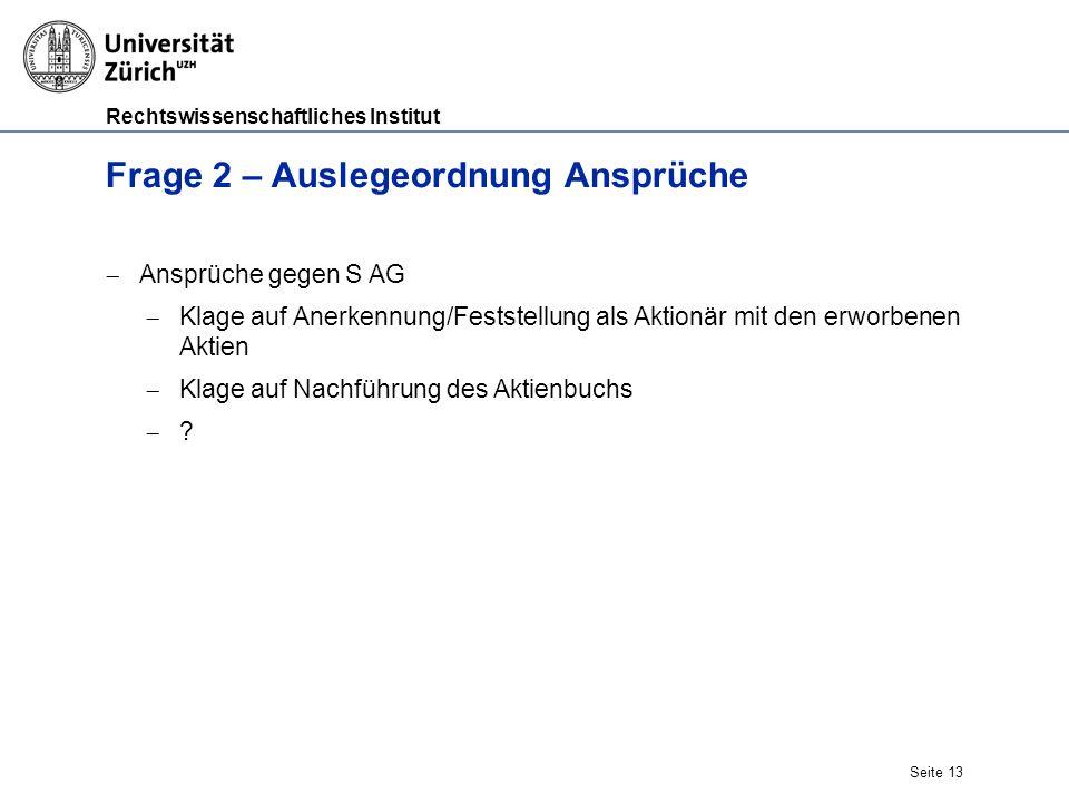 Rechtswissenschaftliches Institut Seite 13 Frage 2 – Auslegeordnung Ansprüche  Ansprüche gegen S AG  Klage auf Anerkennung/Feststellung als Aktionär mit den erworbenen Aktien  Klage auf Nachführung des Aktienbuchs ??
