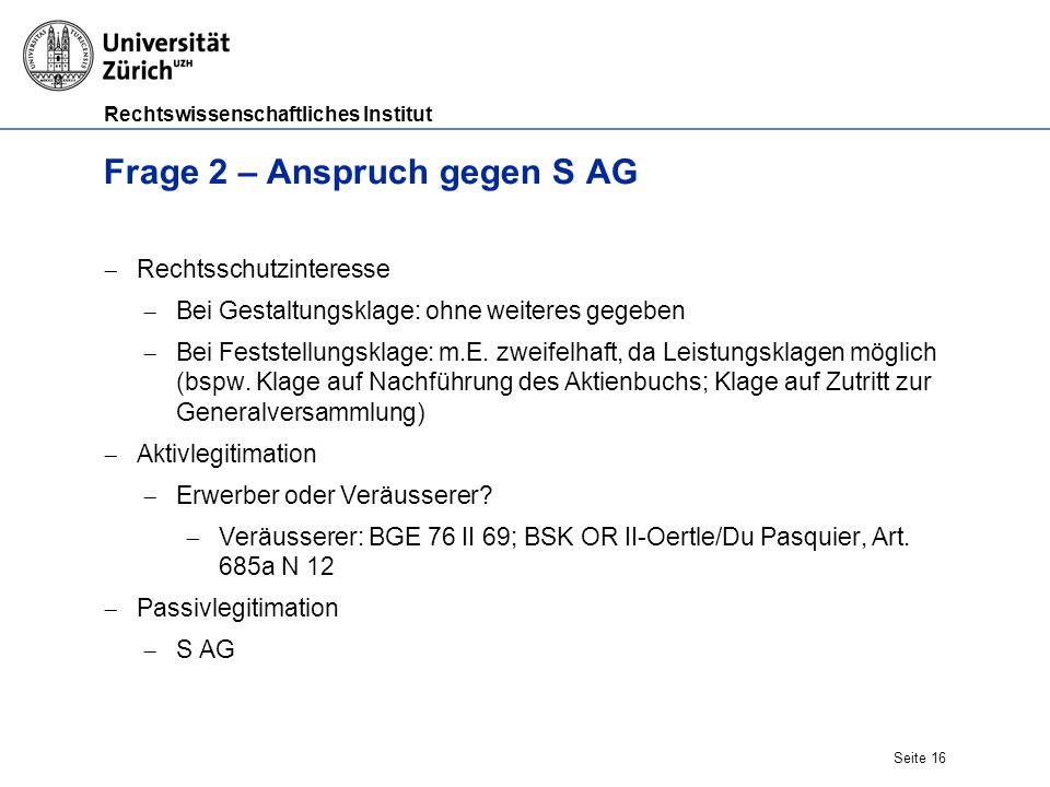 Rechtswissenschaftliches Institut Seite 16 Frage 2 – Anspruch gegen S AG  Rechtsschutzinteresse  Bei Gestaltungsklage: ohne weiteres gegeben  Bei Feststellungsklage: m.E.