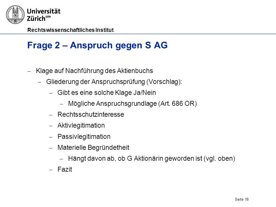 Rechtswissenschaftliches Institut Seite 18 Frage 2 – Anspruch gegen S AG  Klage auf Nachführung des Aktienbuchs  Gliederung der Anspruchsprüfung (Vorschlag):  Gibt es eine solche Klage Ja/Nein  Mögliche Anspruchsgrundlage (Art.