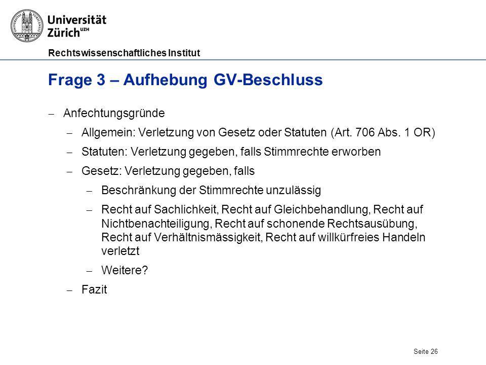 Rechtswissenschaftliches Institut Seite 26 Frage 3 – Aufhebung GV-Beschluss  Anfechtungsgründe  Allgemein: Verletzung von Gesetz oder Statuten (Art.