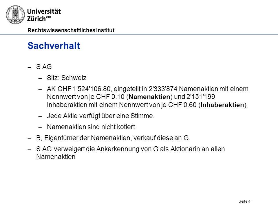 Rechtswissenschaftliches Institut Seite 4 Sachverhalt  S AG  Sitz: Schweiz  AK CHF 1 524 106.80, eingeteilt in 2 333 874 Namenaktien mit einem Nennwert von je CHF 0.10 (Namenaktien) und 2 151 199 Inhaberaktien mit einem Nennwert von je CHF 0.60 (Inhaberaktien).